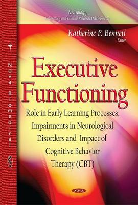 Executive Functioning: Role in Early Learning Processes, Impairments in Neurological Disorders and Impact of Cognitive Behavior Therapy (CBT) (Hardback)