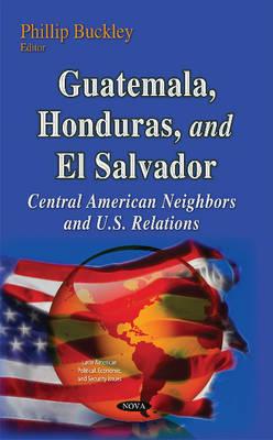 Guatemala, Honduras & El Salvador: Central American Neighbors & U.S. Relations (Hardback)