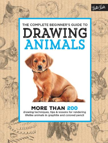 The Complete Beginner's Guide to Drawing Animals: More than 200 drawing techniques, tips & lessons for rendering lifelike animals in graphite and colored pencil - The Complete Book of ... (Hardback)