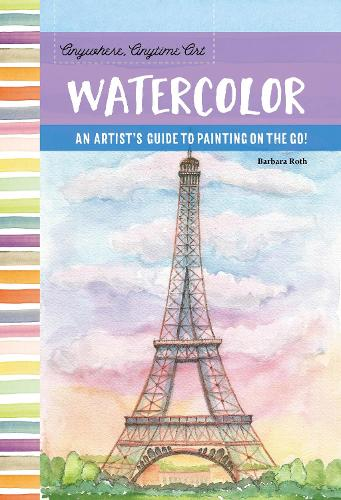 Anywhere, Anytime Art: Watercolor: An artist's guide to painting on the go! - Anywhere, Anytime Art (Paperback)