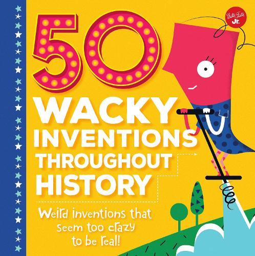 50 Wacky Inventions Throughout History: Weird inventions that seem too crazy to be real! - Wacky Series (Hardback)