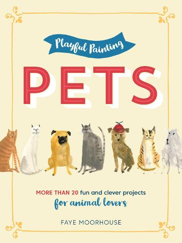 Playful Painting: Pets: More than 20 fun and clever painting projects for animal lovers - Playful Painting (Paperback)