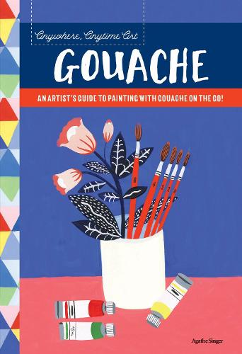 Anywhere, Anytime Art: Gouache: An artist's guide to painting with gouache on the go! - Anywhere, Anytime Art (Paperback)