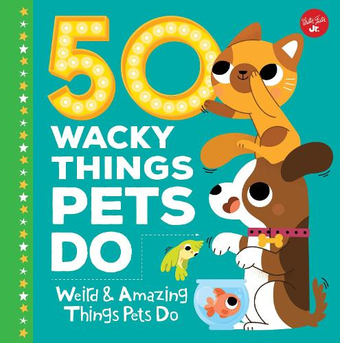50 Wacky Things Pets Do: Weird & Amazing Things Pets Do - Wacky Series (Hardback)