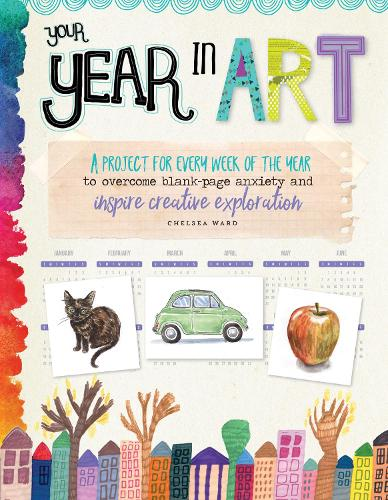 Your Year in Art: A project for every week of the year to overcome blank-page anxiety and inspire creative exploration - Your Year in Art (Paperback)