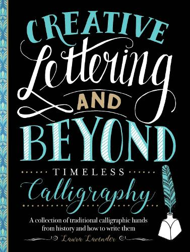 Creative Lettering and Beyond: Timeless Calligraphy: A collection of traditional calligraphic hands from history and how to write them - Creative...and Beyond (Paperback)