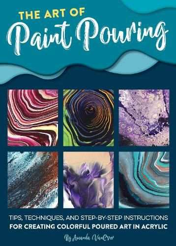 The Art of Paint Pouring: Tips, techniques, and step-by-step instructions for creating colorful poured art in acrylic (Paperback)