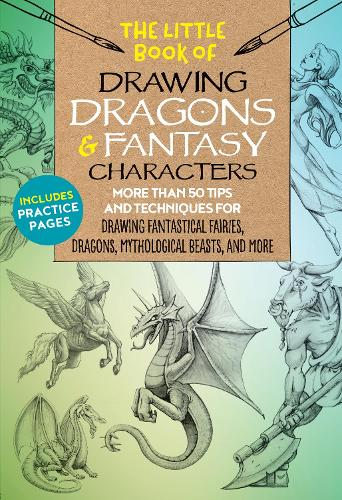 The Little Book of Drawing Dragons & Fantasy Characters: More than 50 tips and techniques for drawing fantastical fairies, dragons, mythological beasts, and more - The Little Book of ... 6 (Paperback)
