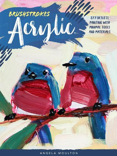 Brushstrokes: Acrylic: Effortless painting with minimal tools and materials - Brushstrokes (Paperback)