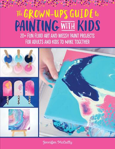 The Grown-Up's Guide to Painting with Kids: 20+ fun fluid art and messy paint projects for adults and kids to make together - Grown-Up's Guide (Paperback)