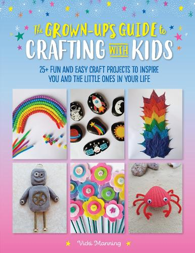 The Grown-Up's Guide to Crafting with Kids: 25+ fun and easy craft projects to inspire you and the little ones in your life - Grown-Up's Guide (Paperback)