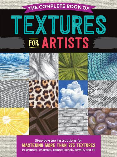 The Complete Book of Textures for Artists: Step-by-step instructions for mastering more than 275 textures in graphite, charcoal, colored pencil, acrylic, and oil - The Complete Book of ... (Paperback)