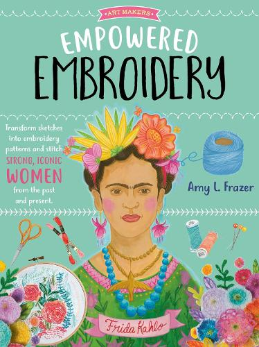 Empowered Embroidery: Volume 3: Transform sketches into embroidery patterns and stitch strong, iconic women from the past and present - Art Makers (Paperback)