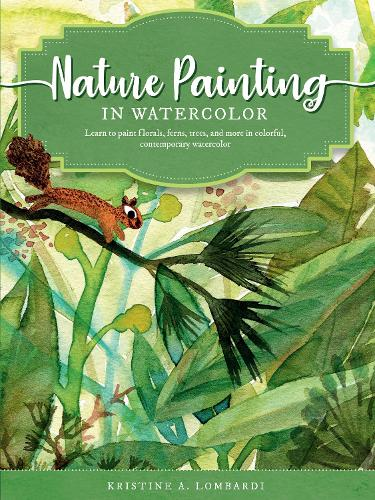 Nature Painting in Watercolor: Volume 7: Learn to paint florals, ferns, trees, and more in colorful, contemporary watercolor - The Art of (Paperback)