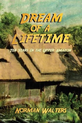 Dream of a Lifetime: Ten Years in the Upper Amazon (Paperback)