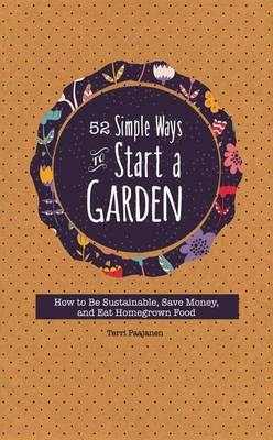 52 Simple Ways to Start a Garden: How to Be Sustainable, Save Money, and Eat Homegrown Food (Paperback)