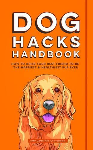 Dog Hacks Handbook: How to Raise Your Best Friend to be the Happiest and Healthiest Pup Ever (Paperback)