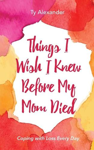 Things I Wish I Knew Before My Mom Died: Coping with Loss Every Day (Paperback)