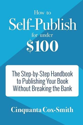 How to Self-Publish for Under $100: The Step-by-Step Handbook to Publishing Your Book Without Breaking the Bank (Paperback)