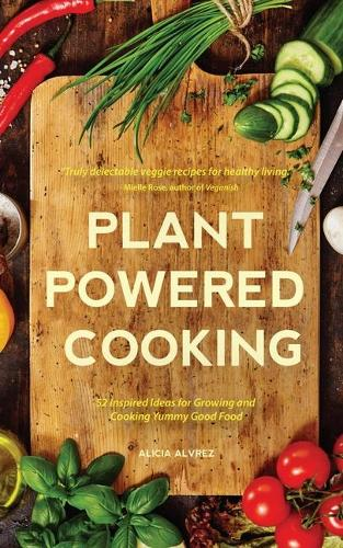 Plant-Powered Cooking: 52 Inspired Ideas for Growing and Cooking Yummy Good Food (Paperback)
