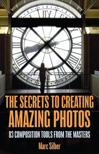 The Secrets to Creating Amazing Photos: 83 Composition Tools from the Masters (Paperback)