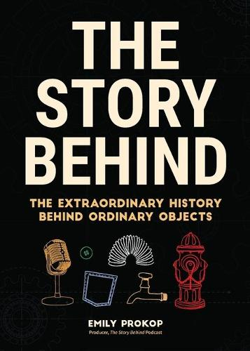 The Story Behind: The Extraordinary History Behind Ordinary Objects (Paperback)