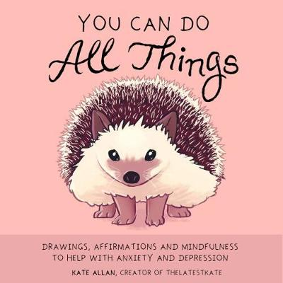 You Can Do All Things: Drawings, Affirmations and Mindfulness to Help With Anxiety and Depression (Illustrated Cute Animals, Encouragement) - Latest Kate (Hardback)
