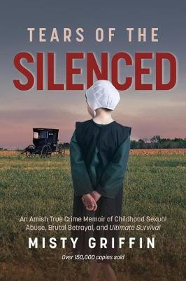 Tears of the Silenced: An Amish True Crime Memoir of Childhood Sexual Abuse, Brutal Betrayal, and Ultimate Survival (Hardback)