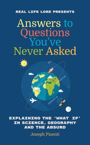 Answers to Questions You've Never Asked: Explaining the What If in Science, Geography and the Absurd (Paperback)