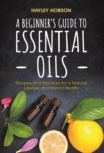 A Beginner's Guide to Essential Oils: Recipes and Practices for a Natural Lifestyle and Holistic Health (Paperback)