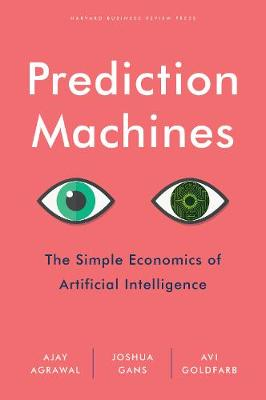 Prediction Machines: The Simple Economics of Artificial Intelligence (Hardback)