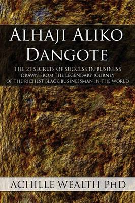 Alhaji Aliko Dangote: The 21 Secrets of Success in Business Drawn from the Legendary Journey of the Richest Black Businessman in the World (Paperback)