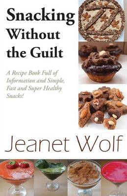 Snacking Without the Guilt: A Recipe Book Full of Information and Simple, Fast and Super Healthy Snacks! (Paperback)