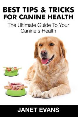 Best Tips & Tricks for Canine Health: The Ultimate Guide to Your Canine's Health (Paperback)