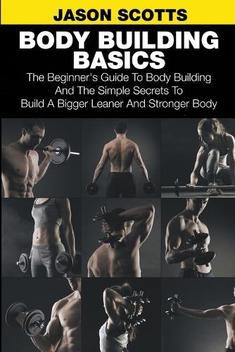 Body Building Basics: The Beginner's Guide to Body Building and the Simple Secrets to Build a Bigger Leaner and Stronger Body (Paperback)