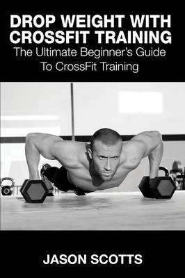 Drop Weight with Crossfit Training: The Ultimate Beginner's Guide to Crossfit Training (Paperback)