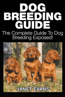 Dog Breeding Guide: The Complete Guide to Dog Breeding Exposed (Paperback)