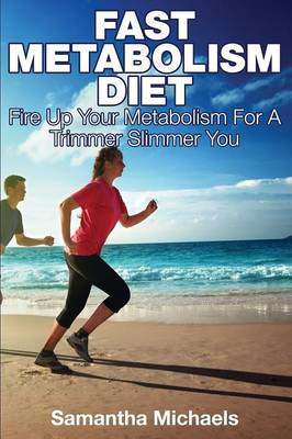 Fast Metabolism Diet: Fire Up Your Metabolism for a Trimmer Slimmer You (Paperback)