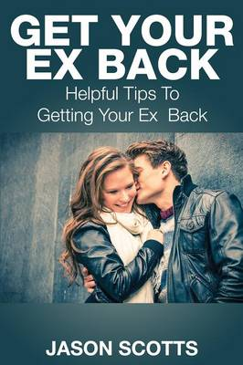 Get Your Ex Back: Helpful Tips to Getting Your Ex Back (Paperback)
