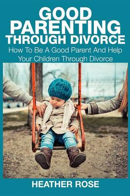 Good Parenting Through Divorce: How to Be a Good Parent and Help Your Children Through Divorce (Paperback)