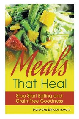 Meals That Heal: Stop Start Eating and Grain Free Goodness (Paperback)