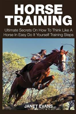 Horse Training: Ultimate Secrets on How to Think Like a Horse in Easy Do It Yourself Training Steps (Paperback)