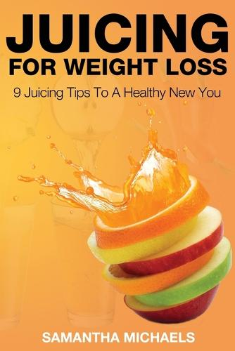 Juicing for Weight Loss: 9 Juicing Tips to a Healthy New You (Paperback)