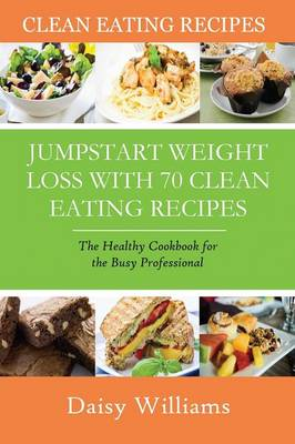 Clean Eating Recipes: Jumpstart Weight Loss with 70 Clean Eating Recipes: The Healthy Cookbook for the Busy Professional (Paperback)