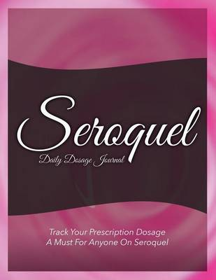 Seroquel Daily Dosage Journal: Track Your Prescription Dosage: A Must for Anyone on Seroquel (Paperback)