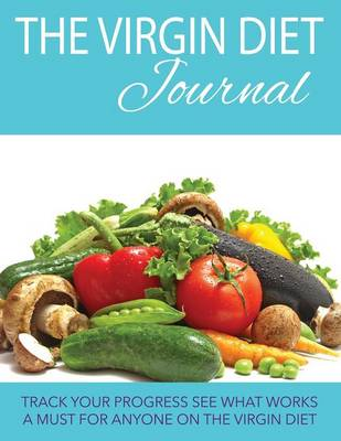 The Virgin Diet Journal: Track Your Progress See What Works: A Must for Anyone on the Virgin Diet (Paperback)