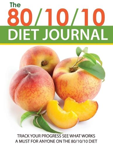 The 80/10/10 Diet Journal: Track Your Progress See What Works: A Must for Anyone on the 80/10/10 Diet (Paperback)