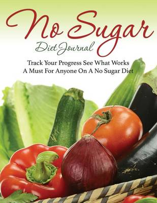 No Sugar Diet Journal: Track Your Progress See What Works: A Must for Anyone on a No Sugar Diet (Paperback)