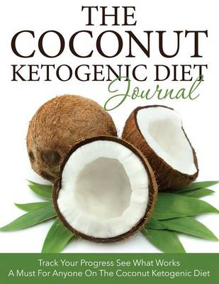 The Coconut Ketogenic Diet Journal: Track Your Progress See What Works: A Must for Anyone on the Coconut Ketogenic Diet (Paperback)