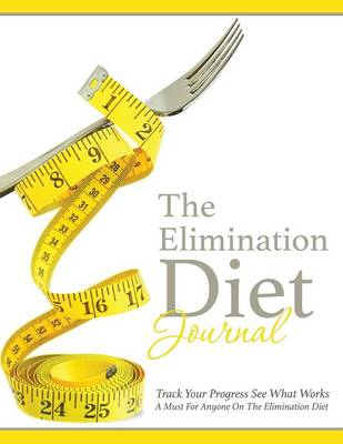 The Elimination Diet Journal: Track Your Progress See What Works: A Must for Anyone on the Elimination Diet (Paperback)